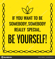 if you want to be somebody special - be yourself